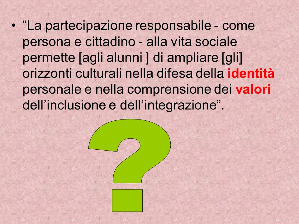 La partecipazione responsabile - come persona e cittadino - alla vita sociale permette [agli alunni ] di ampliare [gli] orizzonti culturali nella difesa della identità personale e nella comprensione dei valori dell'inclusione e dell'integrazione .